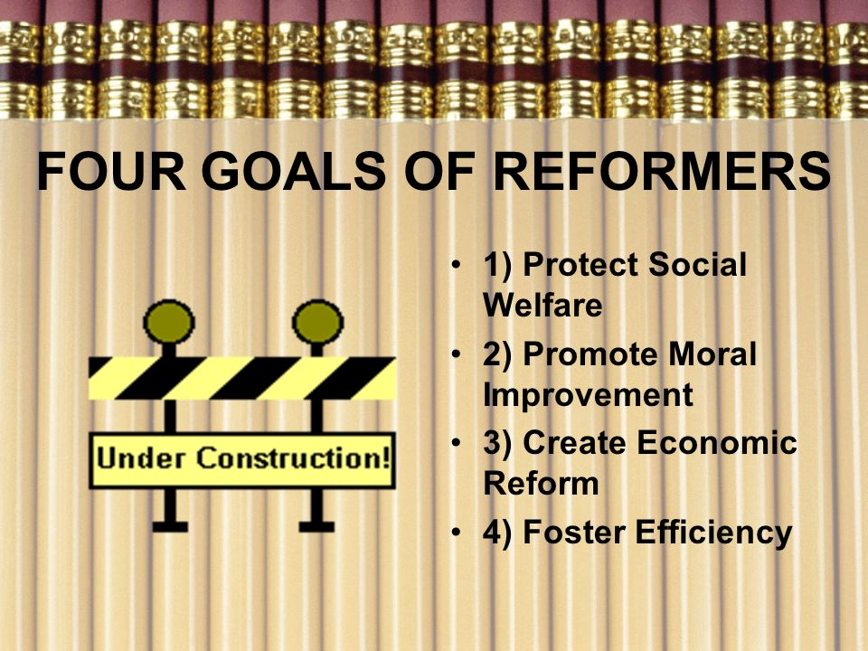FOUR GOALS OF REFORMERS 1) Protect Social Welfare 2) Promote Moral Improvement 3) Create Economic Reform 4) Foster Efficiency