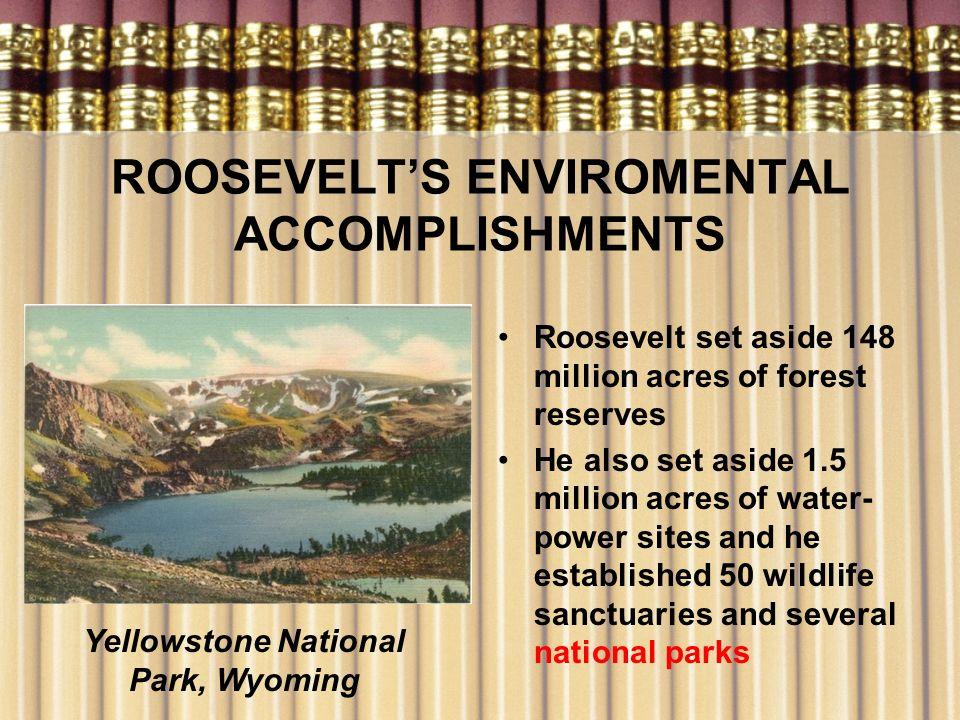 ROOSEVELTS ENVIROMENTAL ACCOMPLISHMENTS Roosevelt set aside 148 million acres of forest reserves He also set aside 1.5 million acres of water- power s