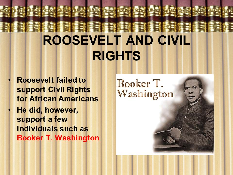 ROOSEVELT AND CIVIL RIGHTS Roosevelt failed to support Civil Rights for African Americans He did, however, support a few individuals such as Booker T.