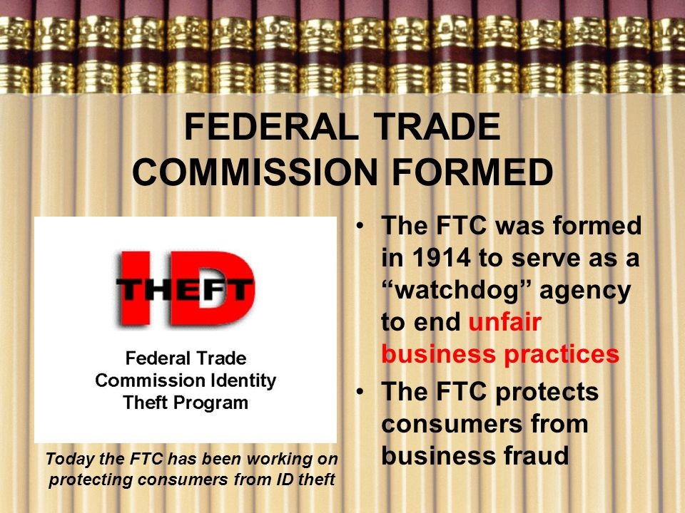 FEDERAL TRADE COMMISSION FORMED The FTC was formed in 1914 to serve as a watchdog agency to end unfair business practices The FTC protects consumers f