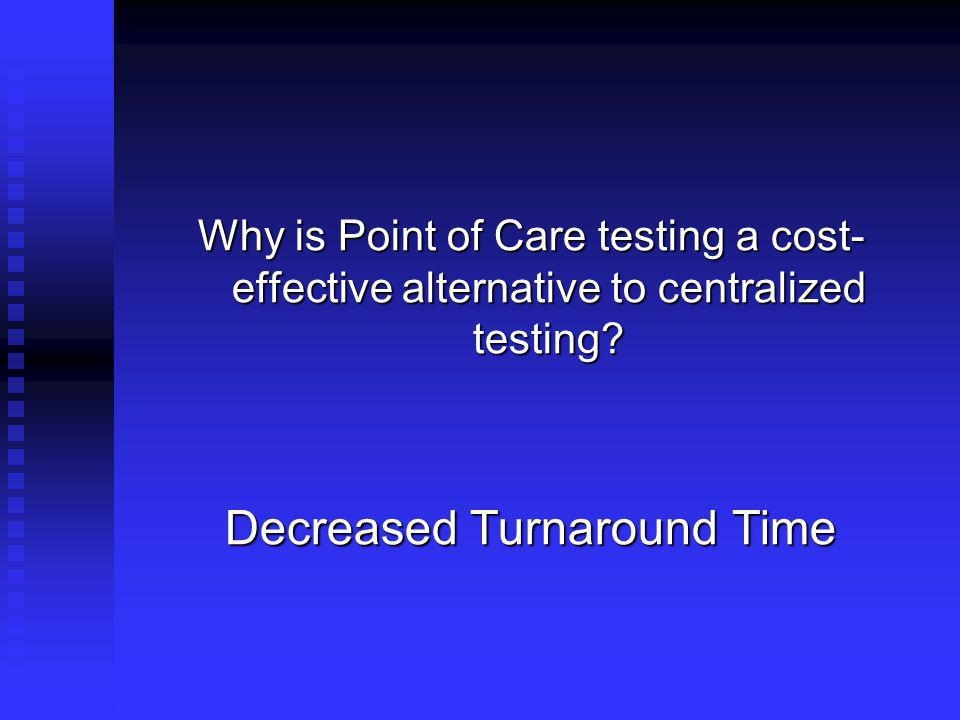 Why is Point of Care testing a cost- effective alternative to centralized testing? Decreased Turnaround Time