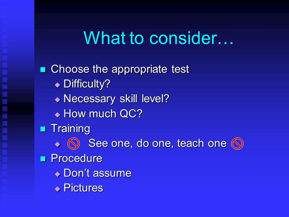 What to consider… Choose the appropriate test Choose the appropriate test Difficulty? Difficulty? Necessary skill level? Necessary skill level? How mu