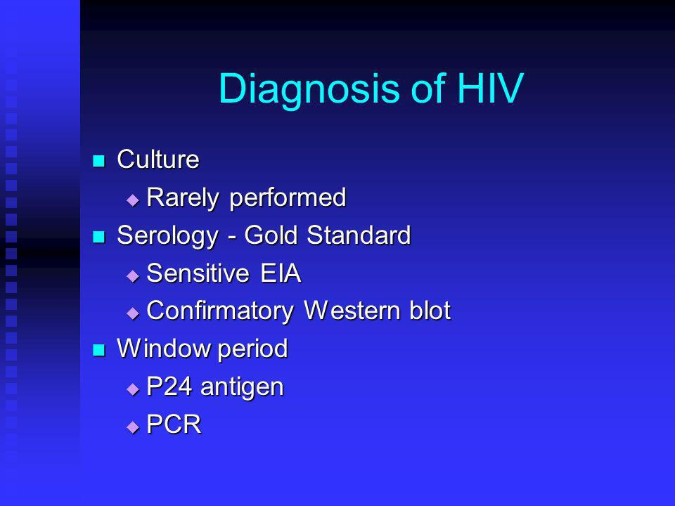 Diagnosis of HIV Culture Culture Rarely performed Rarely performed Serology - Gold Standard Serology - Gold Standard Sensitive EIA Sensitive EIA Confi