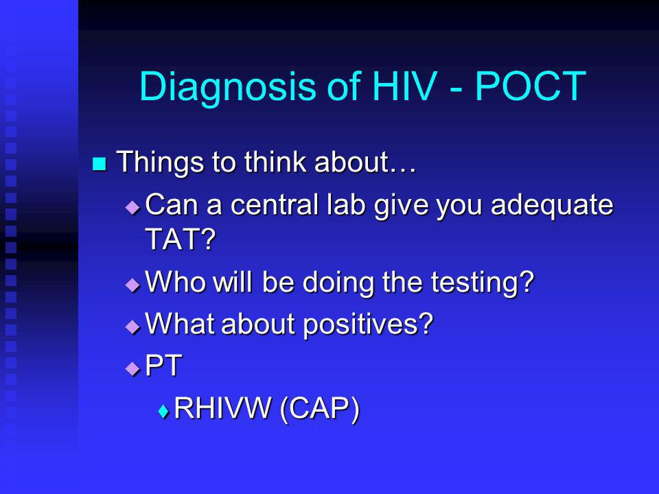 Diagnosis of HIV - POCT Things to think about… Things to think about… Can a central lab give you adequate TAT? Can a central lab give you adequate TAT