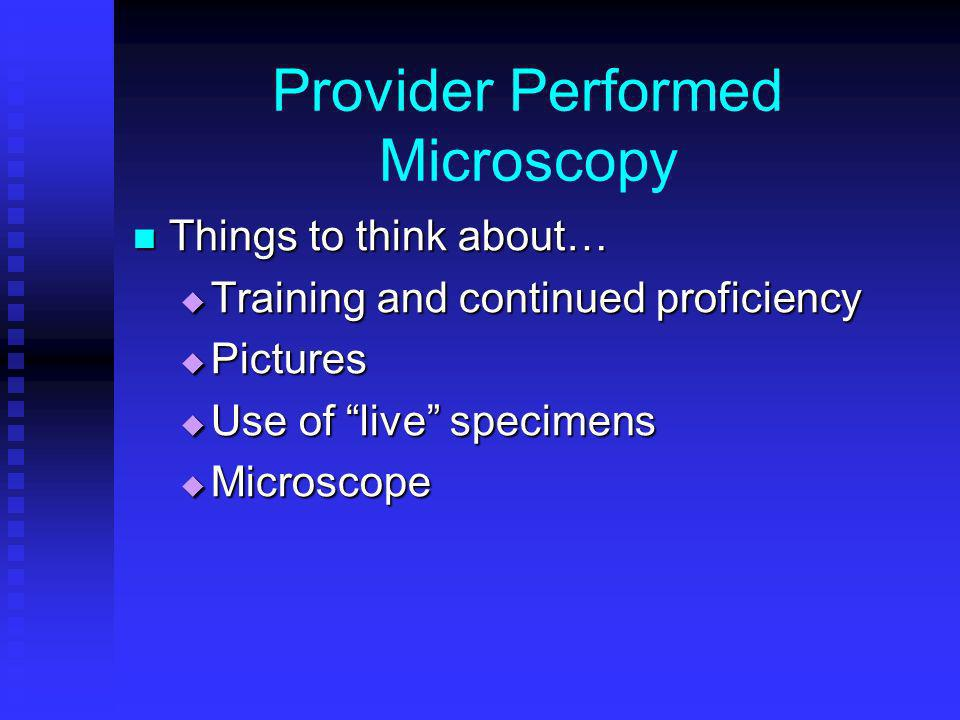 Provider Performed Microscopy Things to think about… Things to think about… Training and continued proficiency Training and continued proficiency Pict