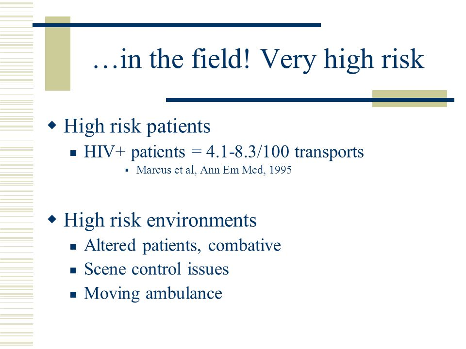 …in the field! Very high risk High risk patients HIV+ patients = 4.1-8.3/100 transports Marcus et al, Ann Em Med, 1995 High risk environments Altered