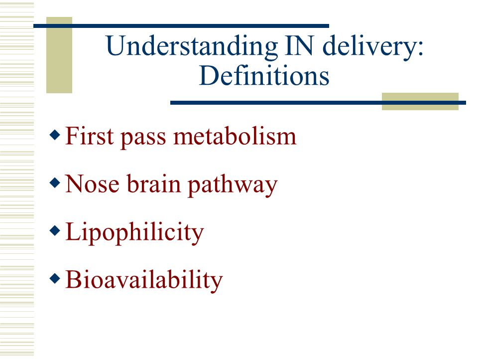 Understanding IN delivery: Definitions First pass metabolism Nose brain pathway Lipophilicity Bioavailability