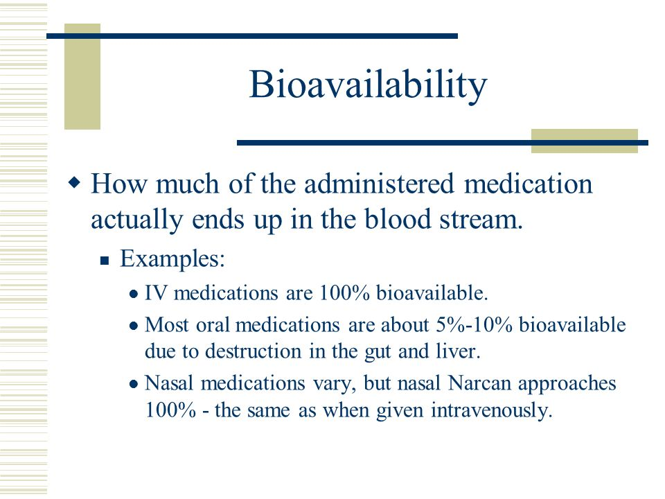 Bioavailability How much of the administered medication actually ends up in the blood stream. Examples: IV medications are 100% bioavailable. Most ora
