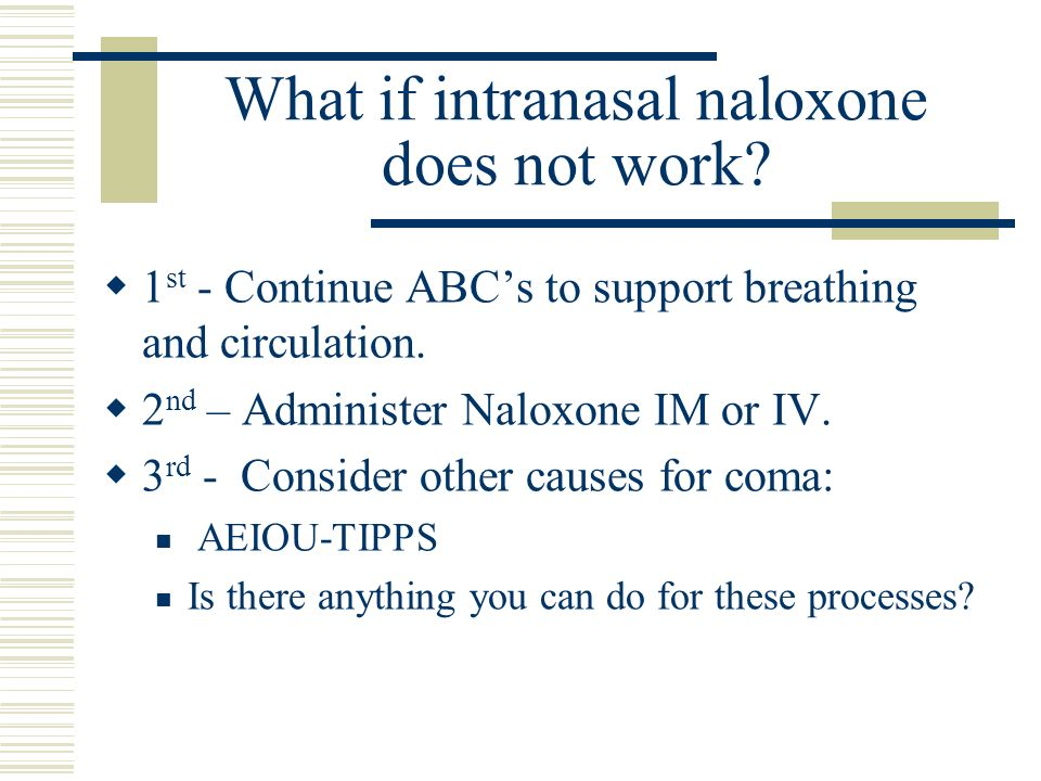 What if intranasal naloxone does not work? 1 st - Continue ABCs to support breathing and circulation. 2 nd – Administer Naloxone IM or IV. 3 rd - Cons