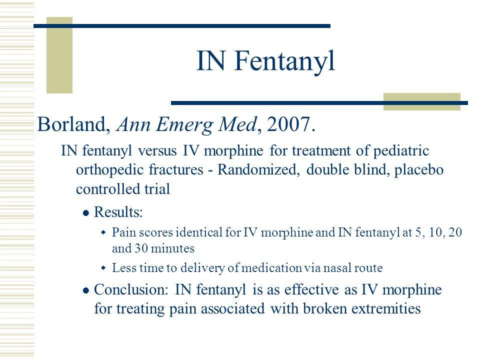 IN Fentanyl Borland, Ann Emerg Med, 2007. IN fentanyl versus IV morphine for treatment of pediatric orthopedic fractures - Randomized, double blind, p