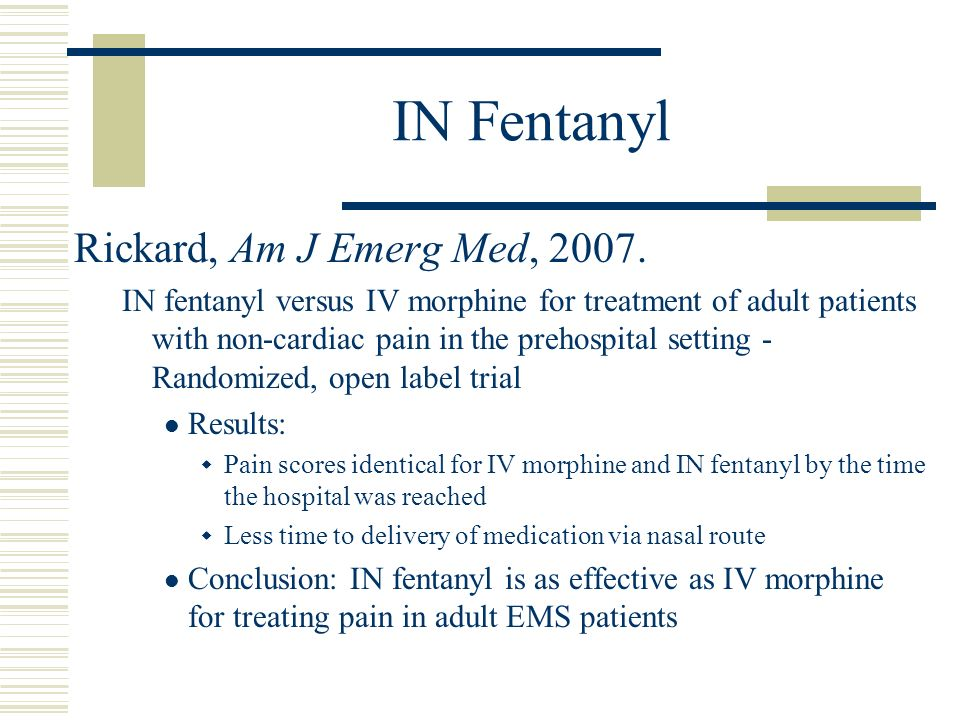 IN Fentanyl Rickard, Am J Emerg Med, 2007. IN fentanyl versus IV morphine for treatment of adult patients with non-cardiac pain in the prehospital set