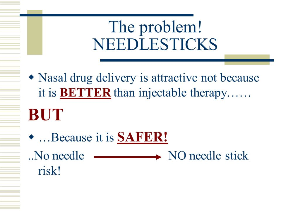 The problem! NEEDLESTICKS Nasal drug delivery is attractive not because it is BETTER than injectable therapy…… BUT …Because it is SAFER!..No needle NO
