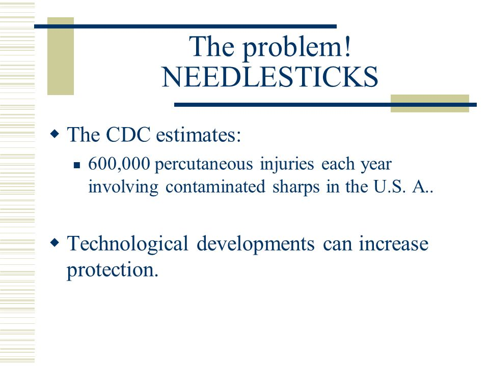 The problem! NEEDLESTICKS The CDC estimates: 600,000 percutaneous injuries each year involving contaminated sharps in the U.S. A.. Technological devel