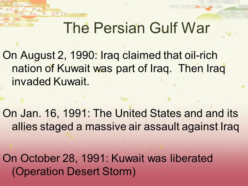 The Persian Gulf War On August 2, 1990: Iraq claimed that oil-rich nation of Kuwait was part of Iraq. Then Iraq invaded Kuwait. On Jan. 16, 1991: The