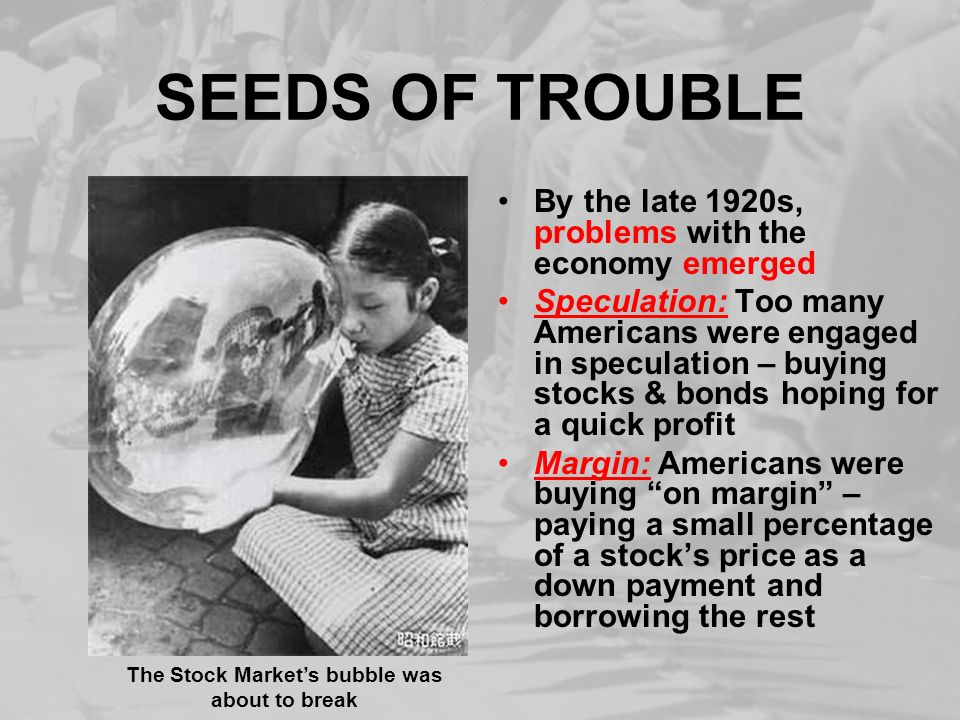 SEEDS OF TROUBLE By the late 1920s, problems with the economy emerged Speculation: Too many Americans were engaged in speculation – buying stocks & bo