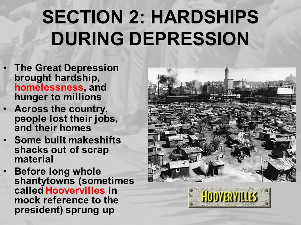 SECTION 2: HARDSHIPS DURING DEPRESSION The Great Depression brought hardship, homelessness, and hunger to millions Across the country, people lost the