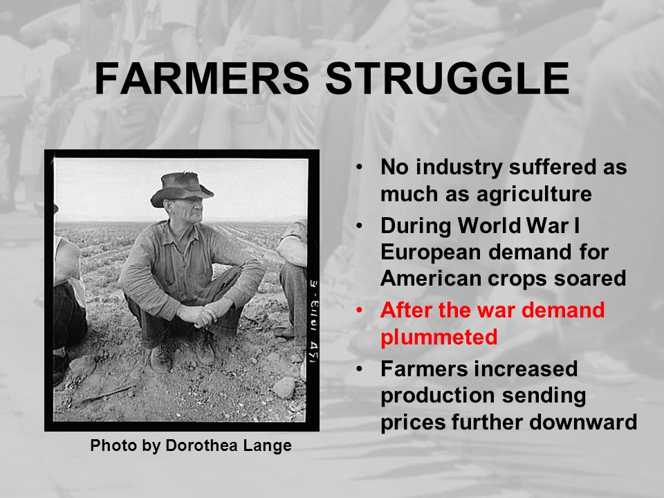 FARMERS STRUGGLE No industry suffered as much as agriculture During World War I European demand for American crops soared After the war demand plummet
