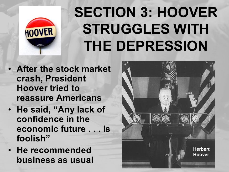 SECTION 3: HOOVER STRUGGLES WITH THE DEPRESSION After the stock market crash, President Hoover tried to reassure Americans He said, Any lack of confid