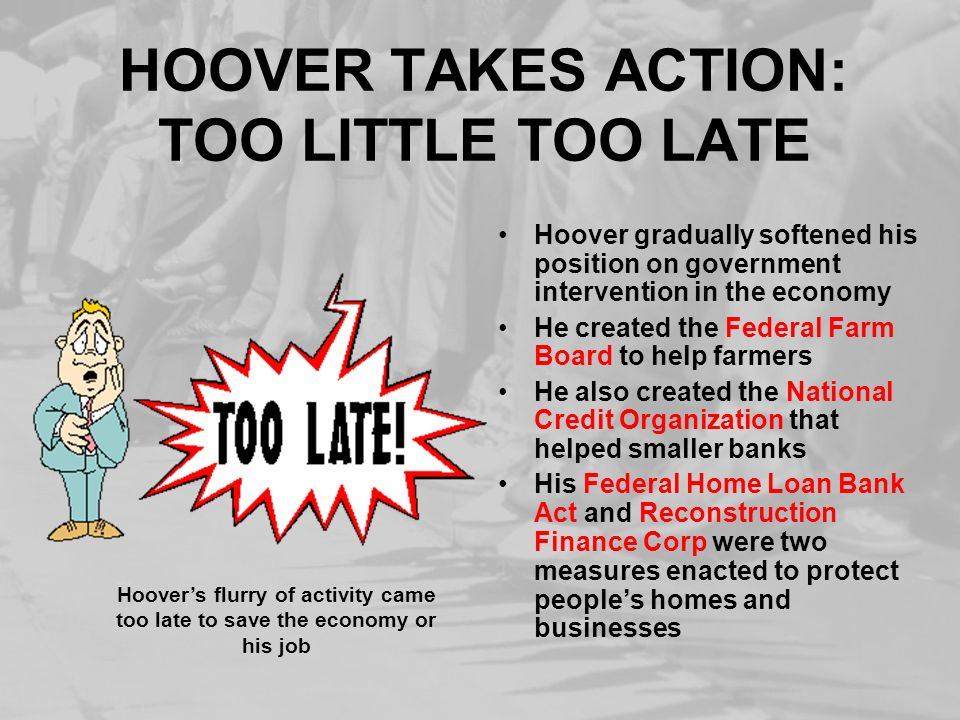 HOOVER TAKES ACTION: TOO LITTLE TOO LATE Hoover gradually softened his position on government intervention in the economy He created the Federal Farm