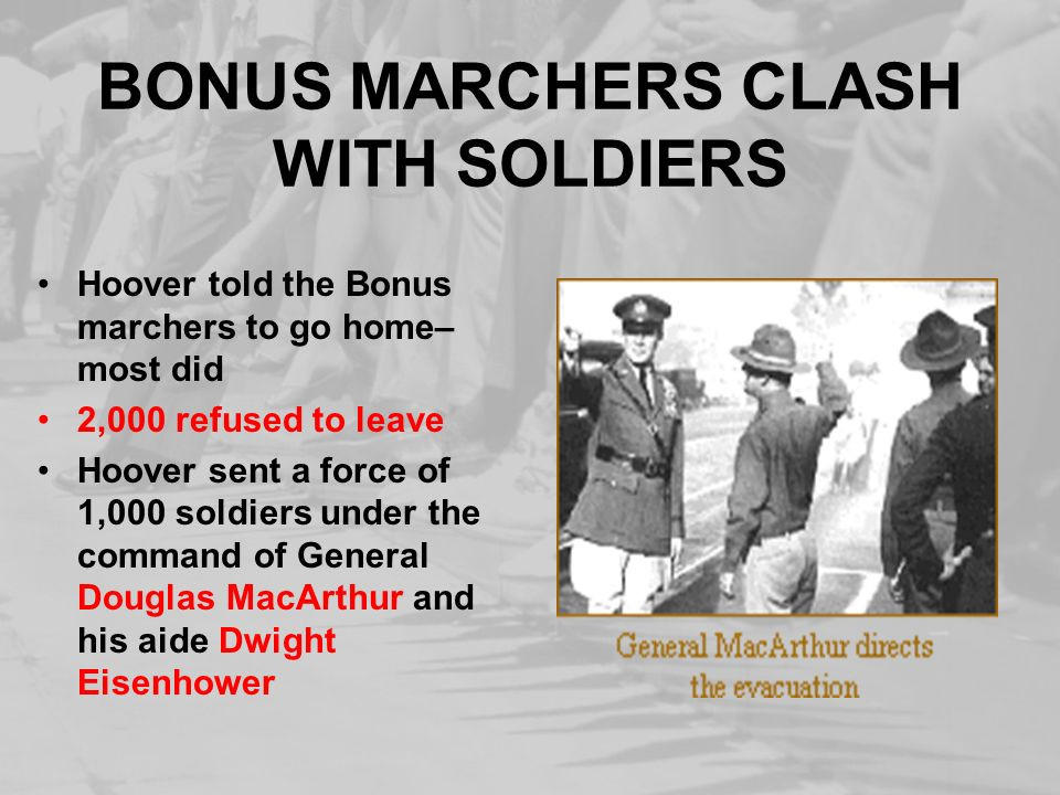BONUS MARCHERS CLASH WITH SOLDIERS Hoover told the Bonus marchers to go home– most did 2,000 refused to leave Hoover sent a force of 1,000 soldiers un
