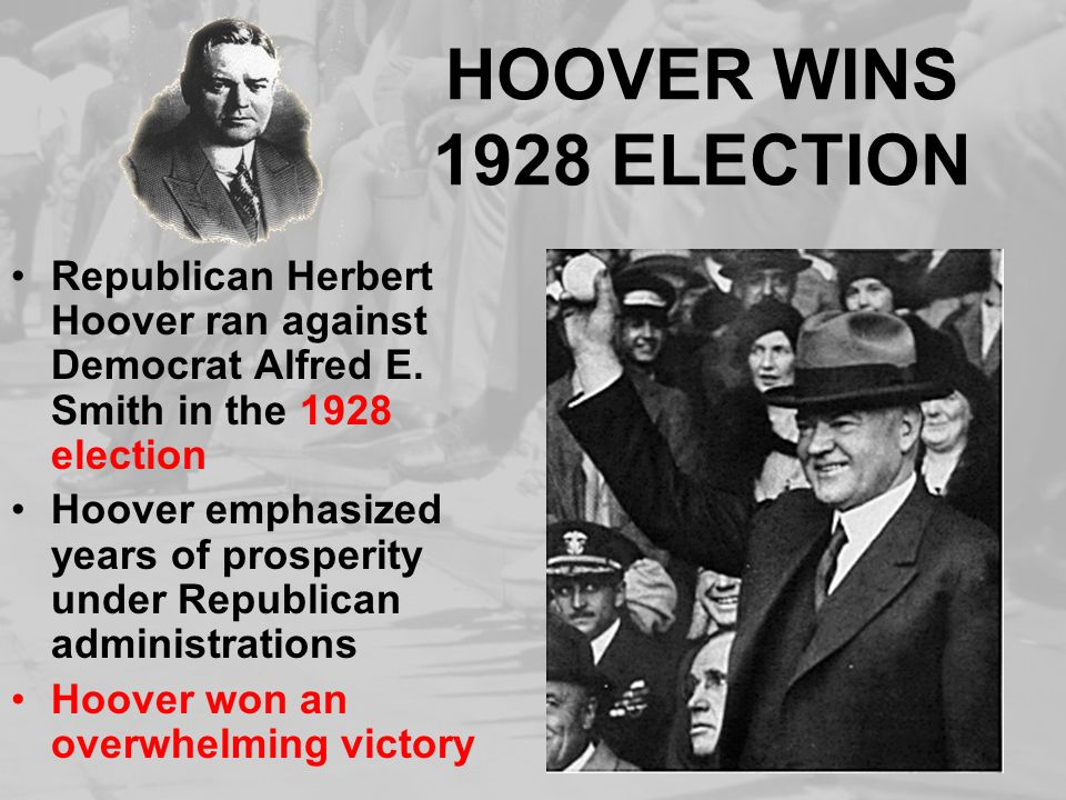 HOOVER WINS 1928 ELECTION Republican Herbert Hoover ran against Democrat Alfred E. Smith in the 1928 election Hoover emphasized years of prosperity un