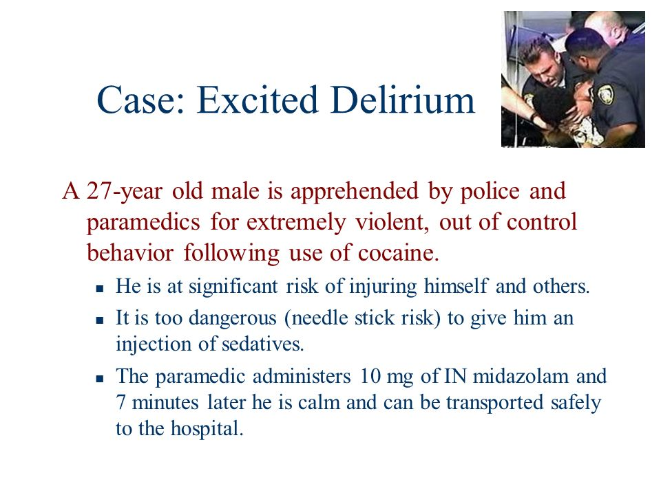 Case: Excited Delirium A 27-year old male is apprehended by police and paramedics for extremely violent, out of control behavior following use of coca