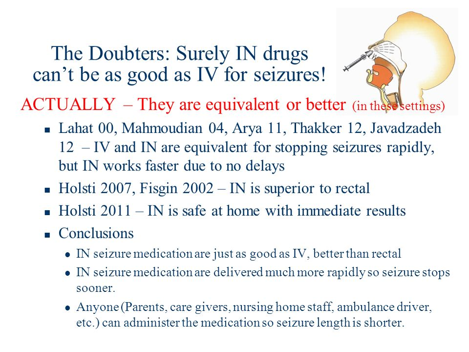 The Doubters: Surely IN drugs cant be as good as IV for seizures! ACTUALLY – They are equivalent or better (in these settings) Lahat 00, Mahmoudian 04
