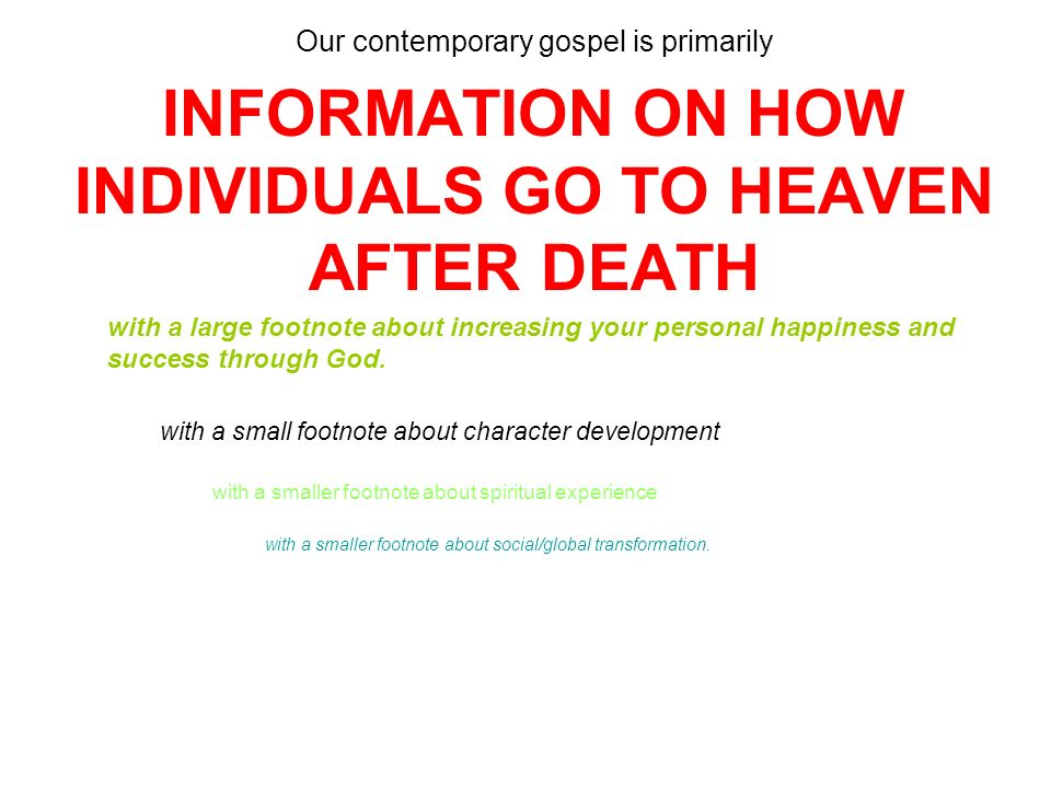 Our contemporary gospel is primarily INFORMATION ON HOW INDIVIDUALS GO TO HEAVEN AFTER DEATH with a large footnote about increasing your personal happiness and success through God.