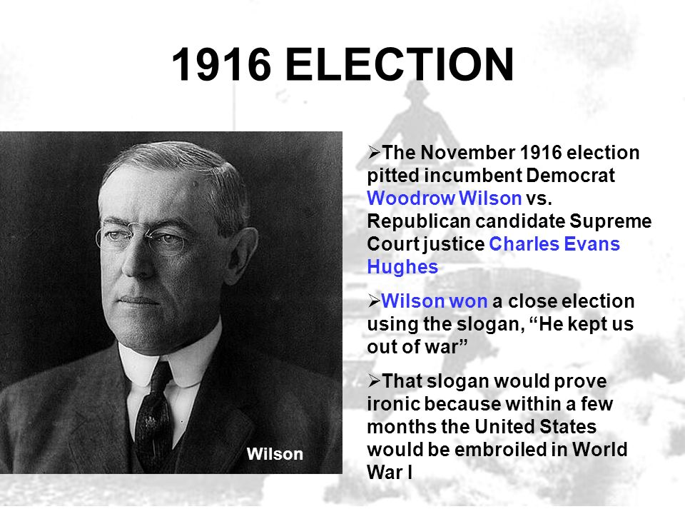 1916 ELECTION The November 1916 election pitted incumbent Democrat Woodrow Wilson vs. Republican candidate Supreme Court justice Charles Evans Hughes