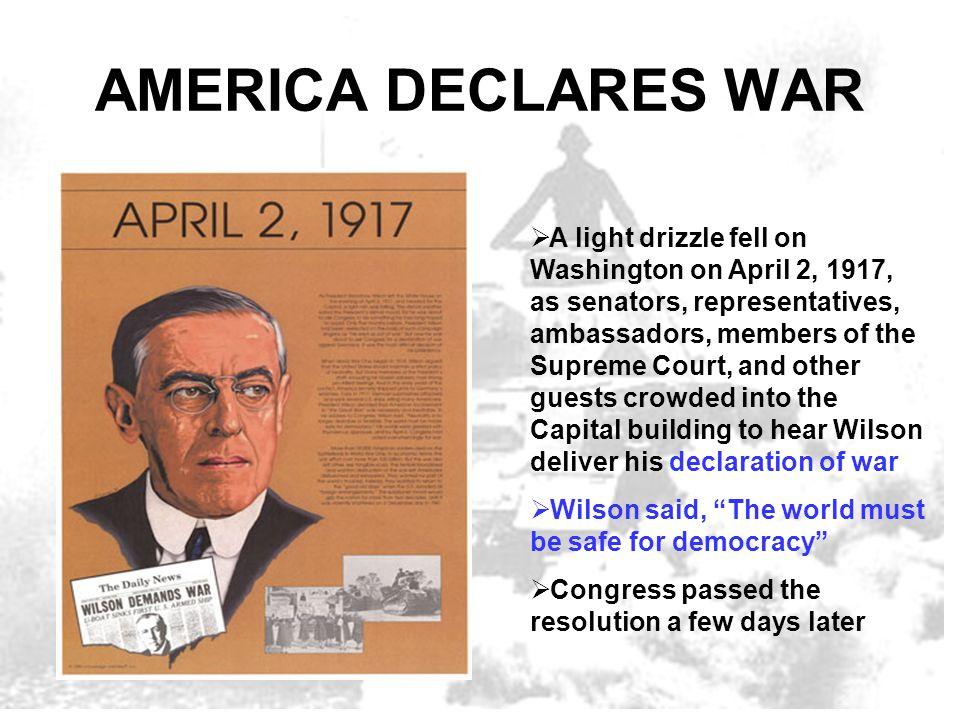 AMERICA DECLARES WAR A light drizzle fell on Washington on April 2, 1917, as senators, representatives, ambassadors, members of the Supreme Court, and