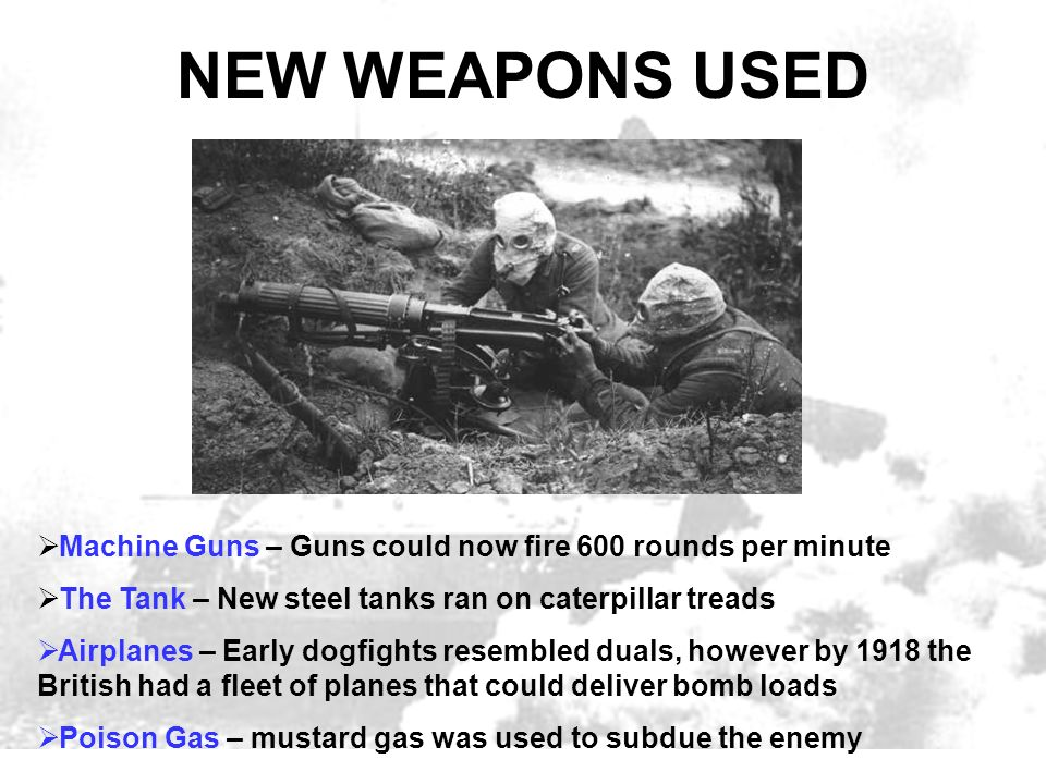 NEW WEAPONS USED Machine Guns – Guns could now fire 600 rounds per minute The Tank – New steel tanks ran on caterpillar treads Airplanes – Early dogfi