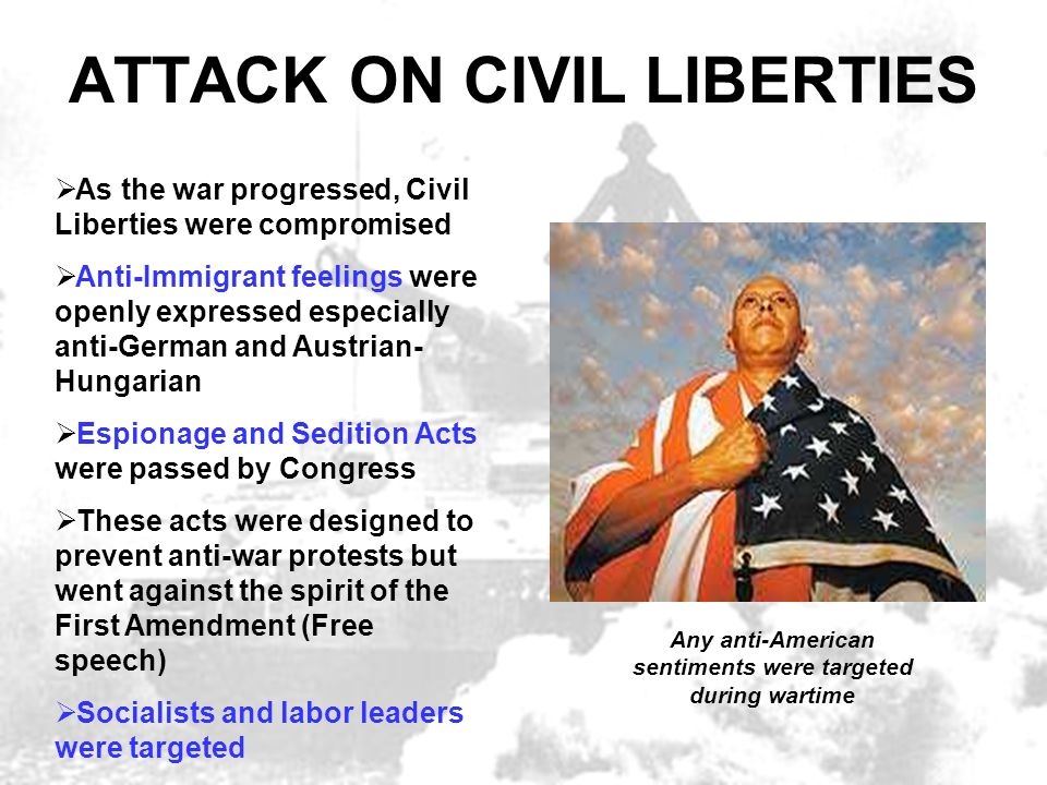 ATTACK ON CIVIL LIBERTIES As the war progressed, Civil Liberties were compromised Anti-Immigrant feelings were openly expressed especially anti-German