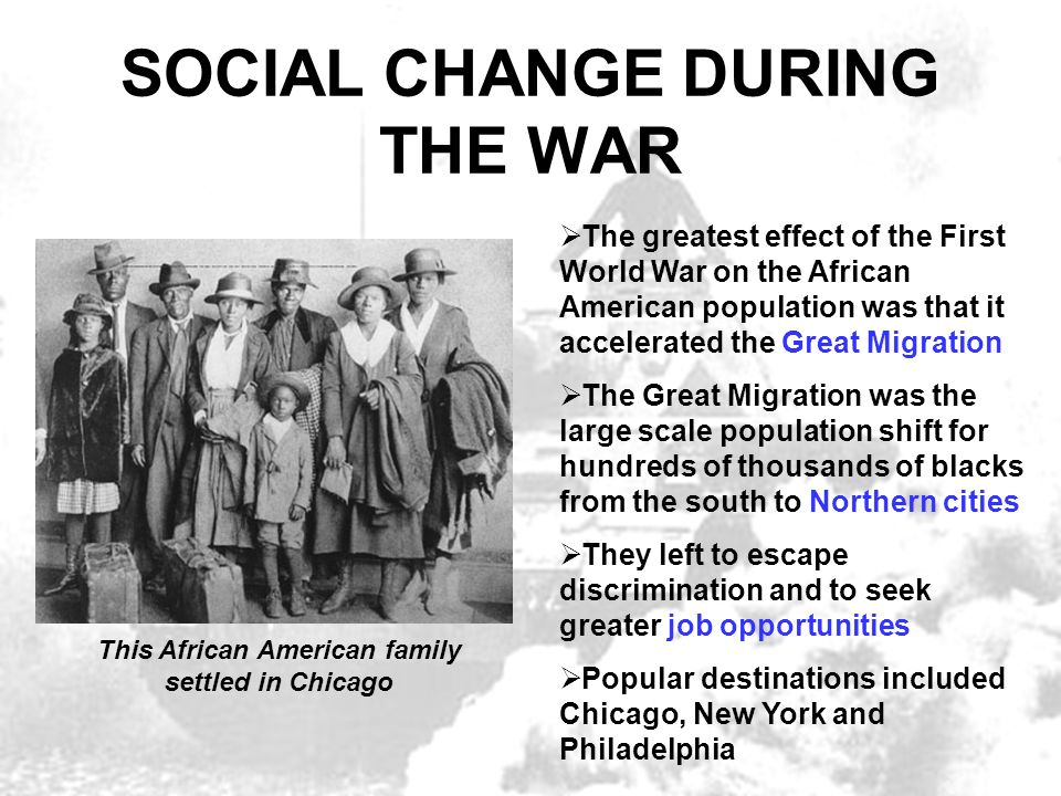 SOCIAL CHANGE DURING THE WAR The greatest effect of the First World War on the African American population was that it accelerated the Great Migration