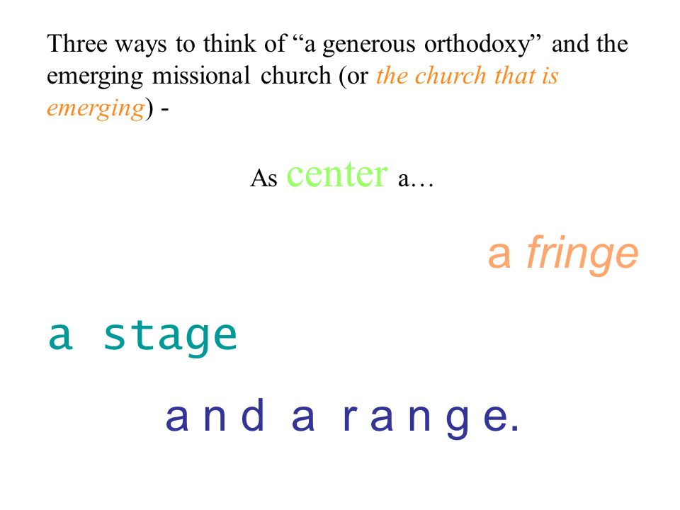 Three ways to think of a generous orthodoxy and the emerging missional church (or the church that is emerging) - As center a… a fringe a stage a n d a r a n g e.