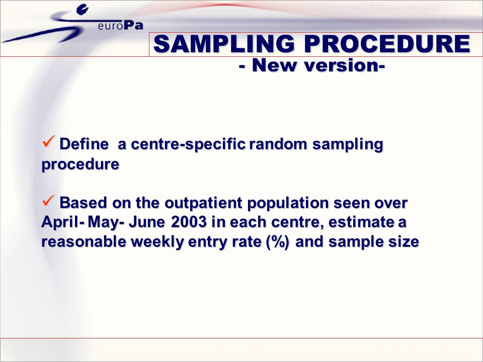 Define a centre-specific random sampling procedure Define a centre-specific random sampling procedure Based on the outpatient population seen over April- May- June 2003 in each centre, estimate a reasonable weekly entry rate (%) and sample size Based on the outpatient population seen over April- May- June 2003 in each centre, estimate a reasonable weekly entry rate (%) and sample size SAMPLING PROCEDURE - New version-