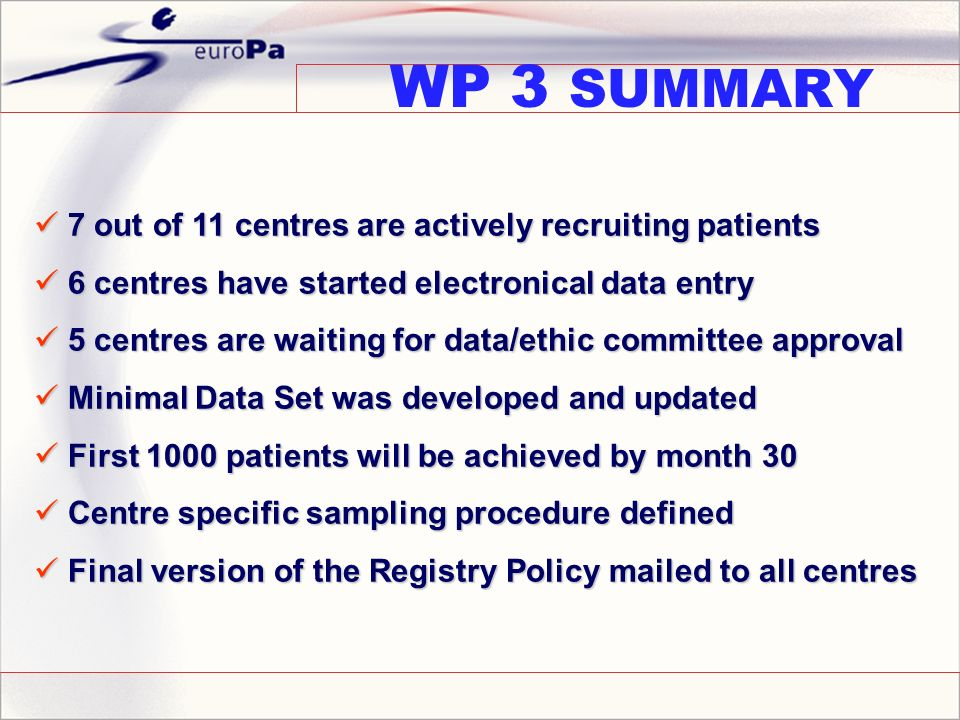 WP 3 SUMMARY 7 out of 11 centres are actively recruiting patients 7 out of 11 centres are actively recruiting patients 6 centres have started electronical data entry 6 centres have started electronical data entry 5 centres are waiting for data/ethic committee approval 5 centres are waiting for data/ethic committee approval Minimal Data Set was developed and updated Minimal Data Set was developed and updated First 1000 patients will be achieved by month 30 First 1000 patients will be achieved by month 30 Centre specific sampling procedure defined Centre specific sampling procedure defined Final version of the Registry Policy mailed to all centres Final version of the Registry Policy mailed to all centres