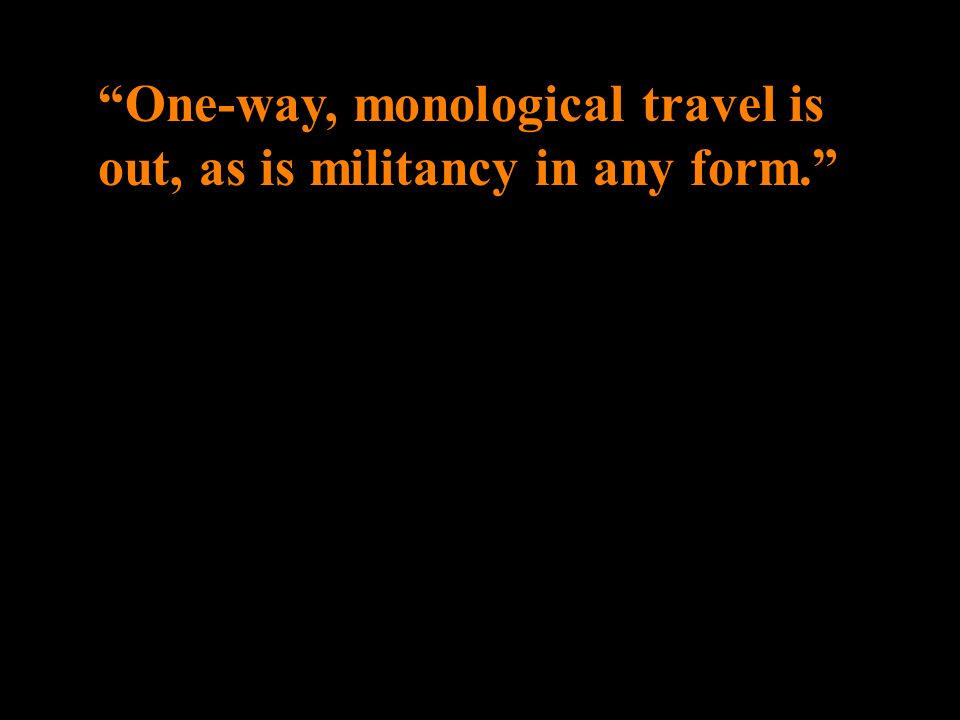 One-way, monological travel is out, as is militancy in any form.