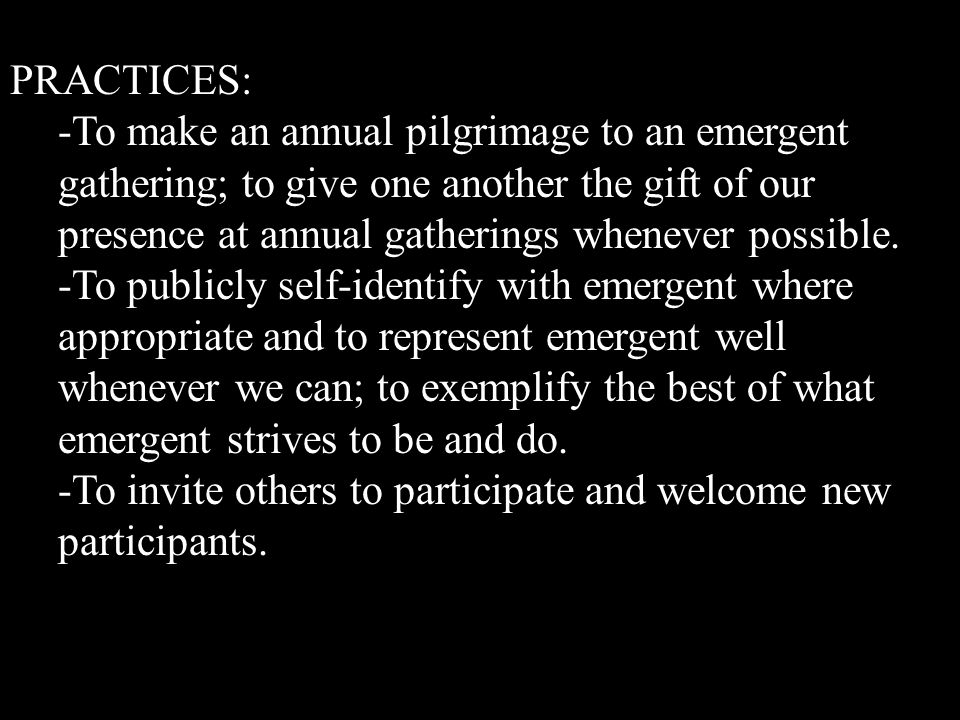 PRACTICES: -To make an annual pilgrimage to an emergent gathering; to give one another the gift of our presence at annual gatherings whenever possible