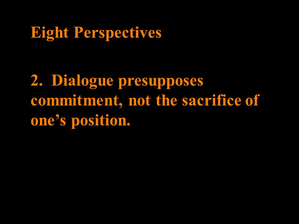 Eight Perspectives 2. Dialogue presupposes commitment, not the sacrifice of ones position.