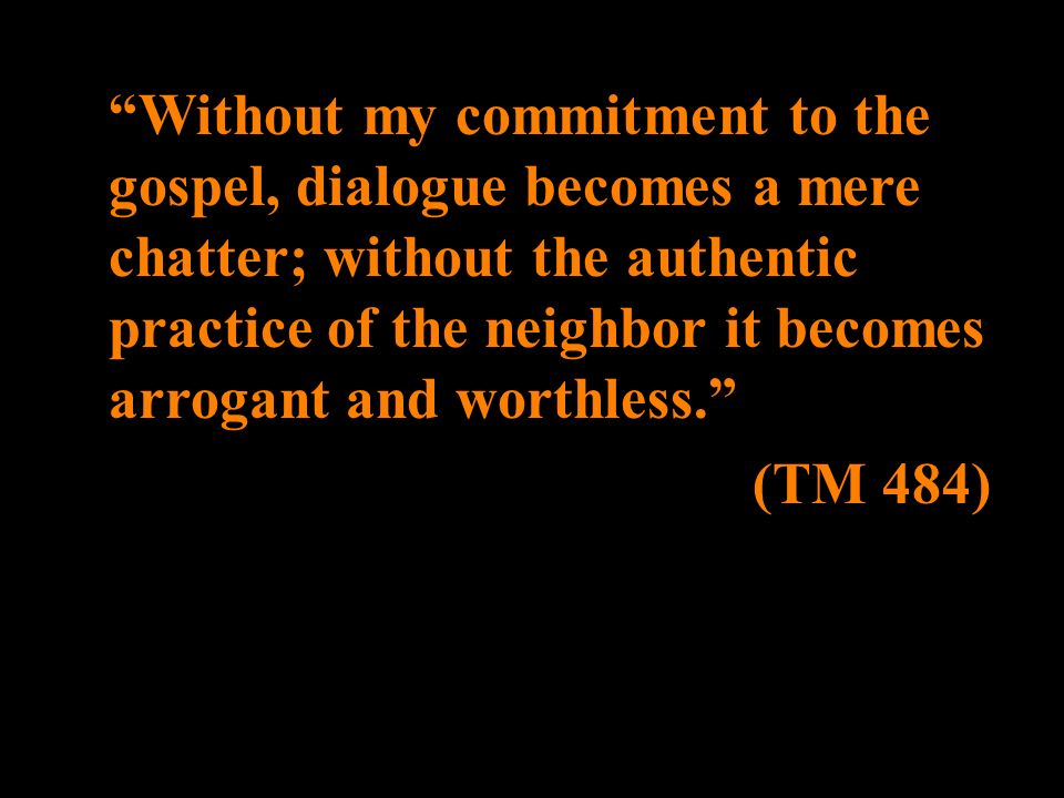 Without my commitment to the gospel, dialogue becomes a mere chatter; without the authentic practice of the neighbor it becomes arrogant and worthless.
