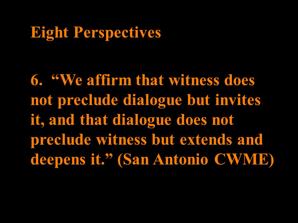 Eight Perspectives 6. We affirm that witness does not preclude dialogue but invites it, and that dialogue does not preclude witness but extends and de
