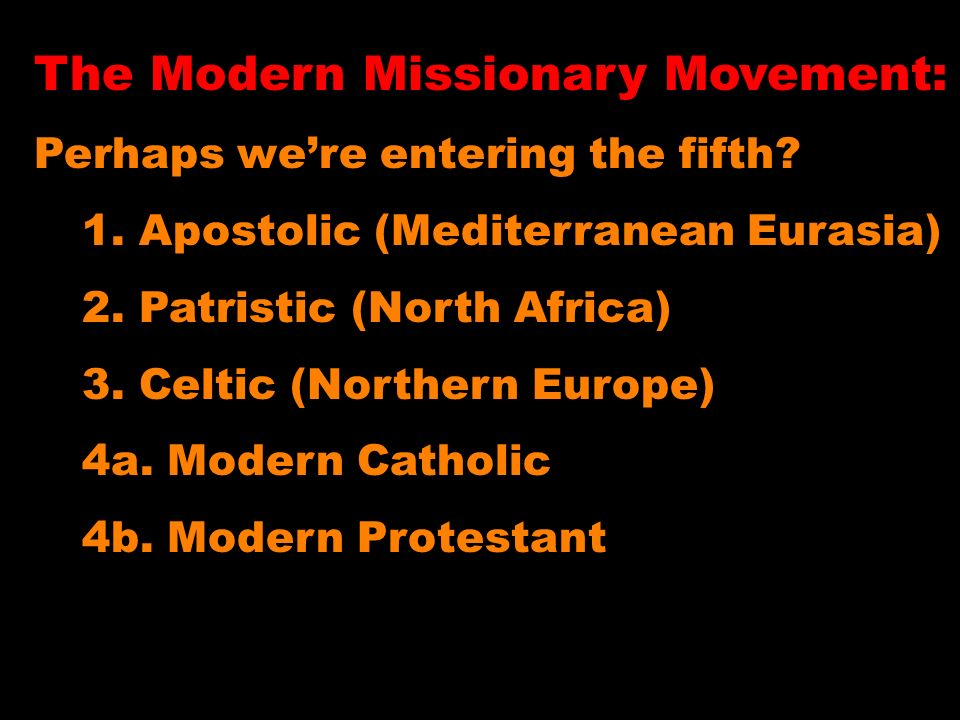 The Modern Missionary Movement: Perhaps were entering the fifth? 1. Apostolic (Mediterranean Eurasia) 2. Patristic (North Africa) 3. Celtic (Northern