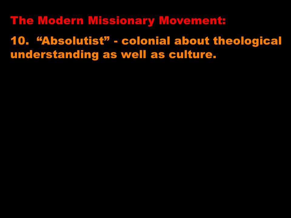 The Modern Missionary Movement: 10. Absolutist - colonial about theological understanding as well as culture.
