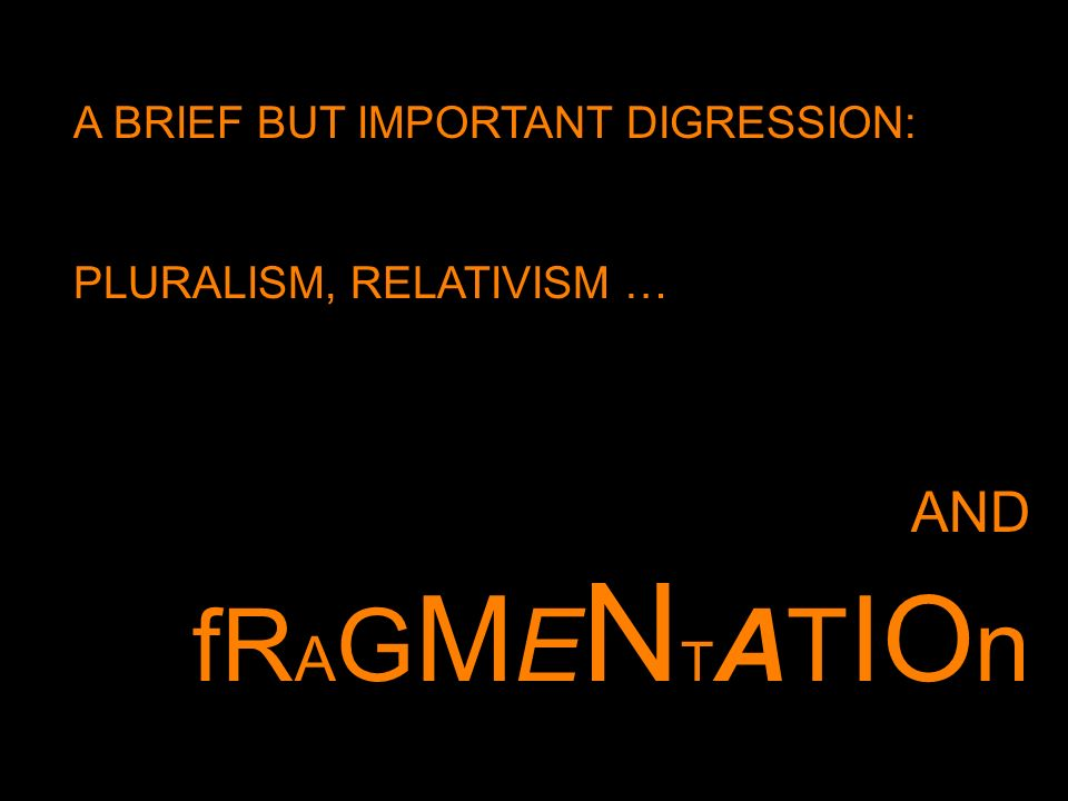 A BRIEF BUT IMPORTANT DIGRESSION: PLURALISM, RELATIVISM … AND fR A G M E N T AT IO n