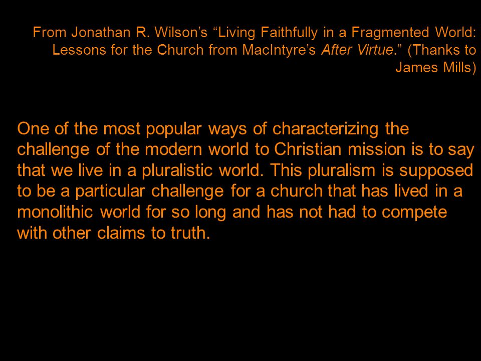 From Jonathan R. Wilsons Living Faithfully in a Fragmented World: Lessons for the Church from MacIntyres After Virtue. (Thanks to James Mills) One of