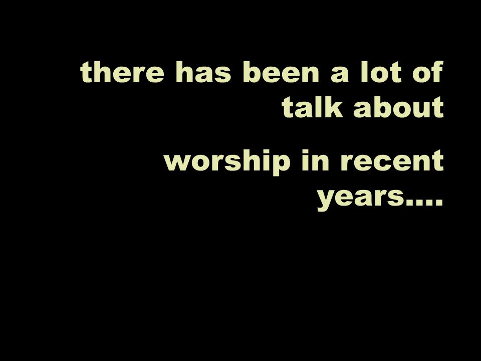 there has been a lot of talk about worship in recent years….