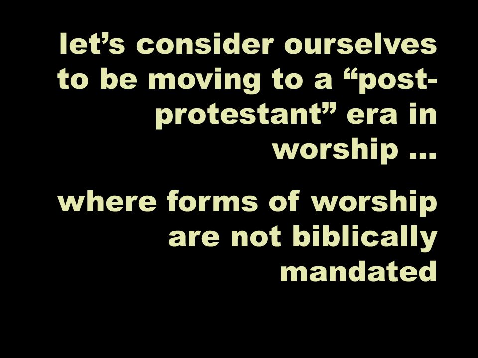 lets consider ourselves to be moving to a post- protestant era in worship … where forms of worship are not biblically mandated