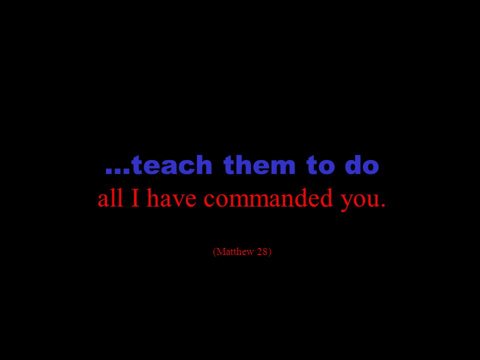 transformation …teach them to do all I have commanded you. (Matthew 28)