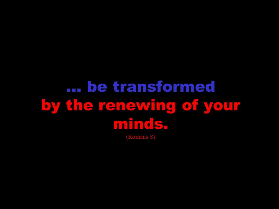 transformation … be transformed by the renewing of your minds. (Romans 8)