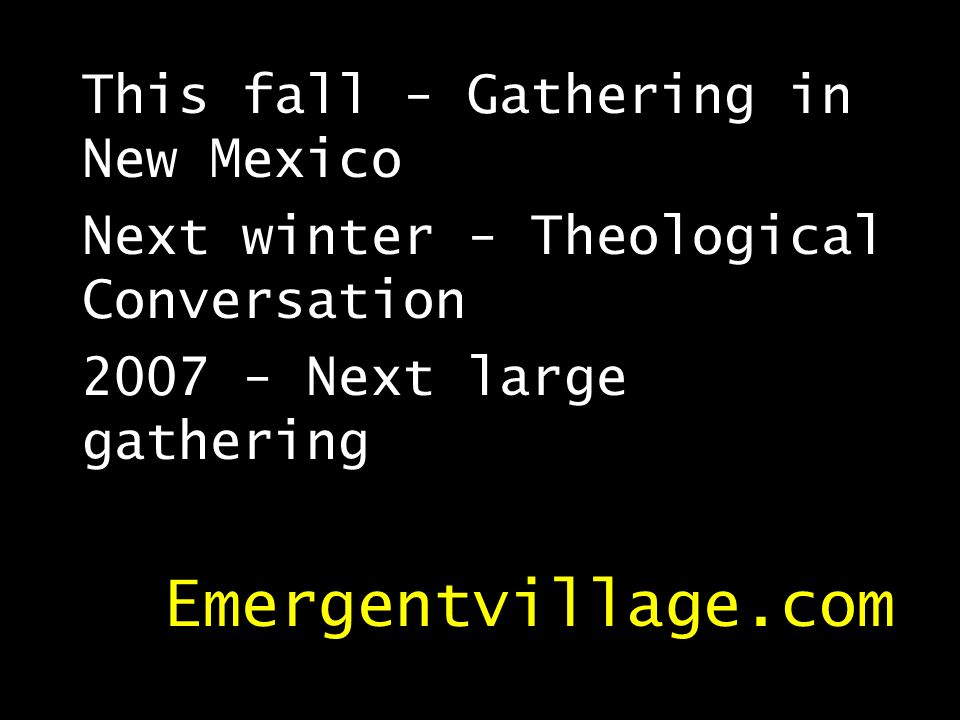 This fall - Gathering in New Mexico Next winter - Theological Conversation 2007 - Next large gathering Emergentvillage.com